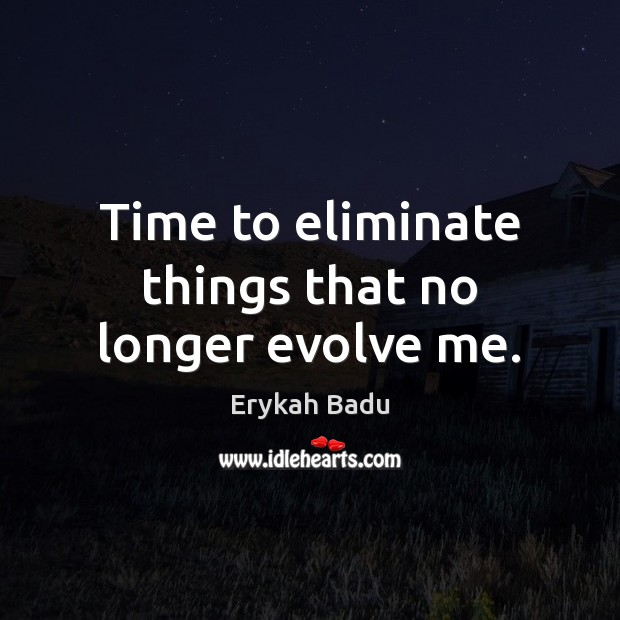 Time to eliminate things that no longer evolve me. Erykah Badu Picture Quote
