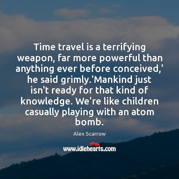Time travel is a terrifying weapon, far more powerful than anything ever Travel Quotes Image