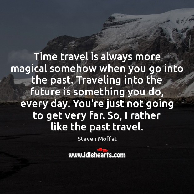 Time travel is always more magical somehow when you go into the Steven Moffat Picture Quote