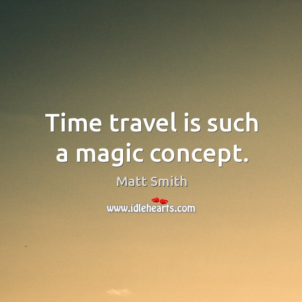 Time travel is such a magic concept. Matt Smith Picture Quote
