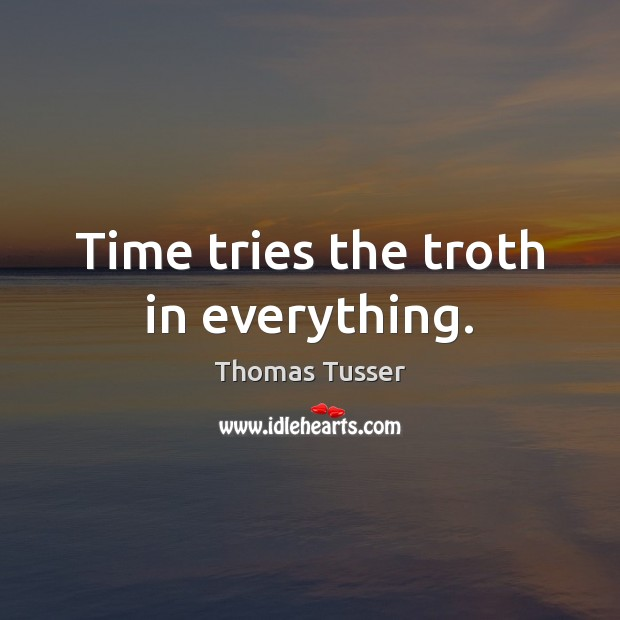 Time tries the troth in everything. Thomas Tusser Picture Quote