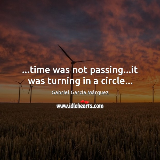 …time was not passing…it was turning in a circle… Gabriel García Márquez Picture Quote