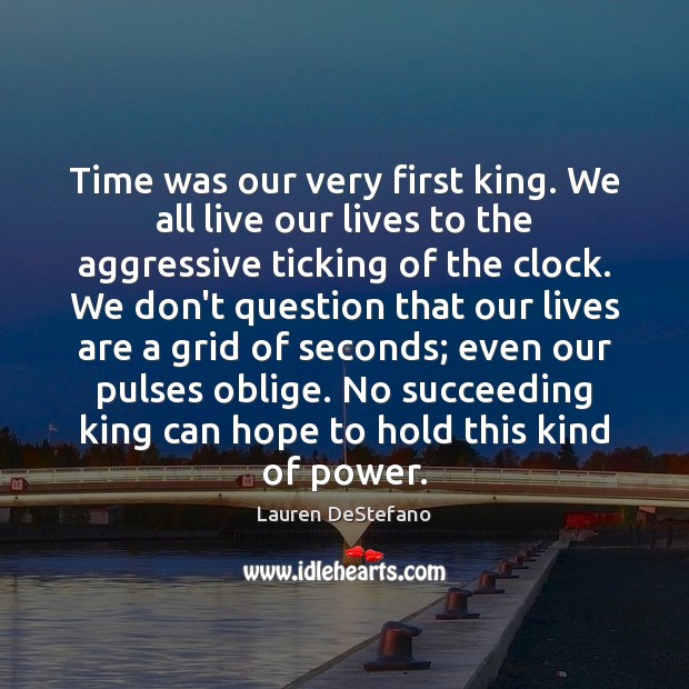 Time was our very first king. We all live our lives to Lauren DeStefano Picture Quote
