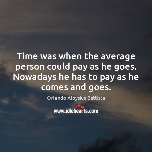 Time was when the average person could pay as he goes. Nowadays Image