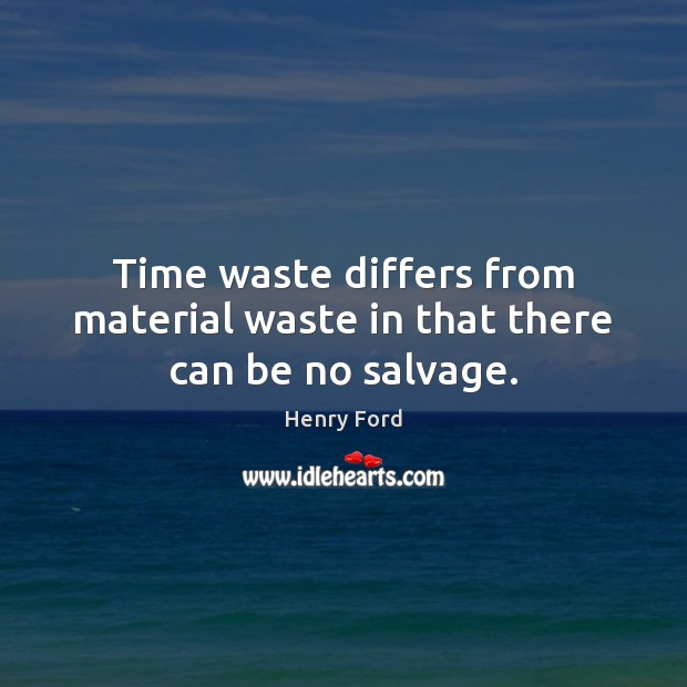 Time waste differs from material waste in that there can be no salvage. Image