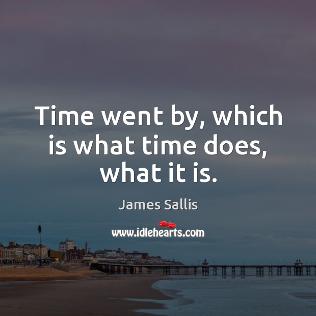 Time went by, which is what time does, what it is. James Sallis Picture Quote