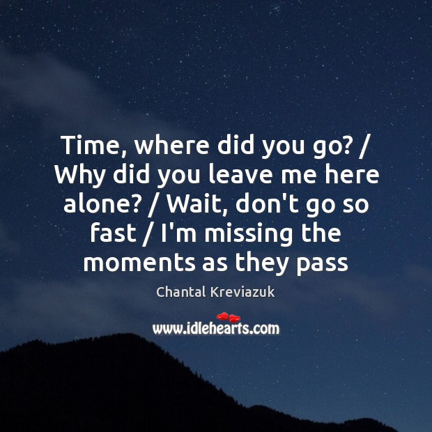 Time, where did you go? / Why did you leave me here alone? / Image