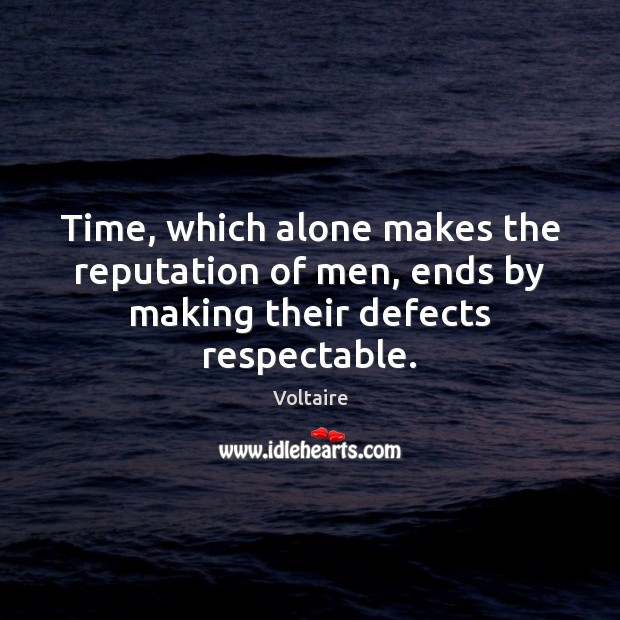 Time, which alone makes the reputation of men, ends by making their defects respectable. Voltaire Picture Quote