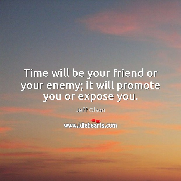 Image, Time will be your friend or your enemy; it will promote you or expose you.