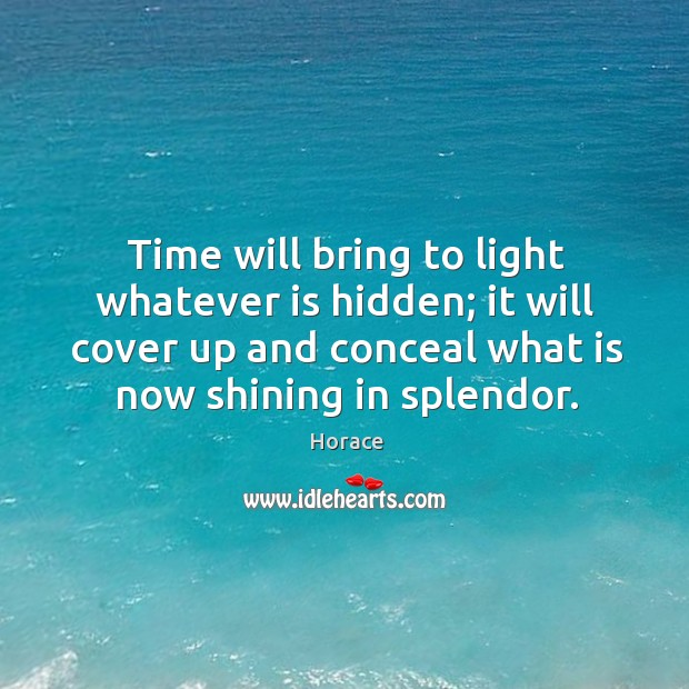 Time will bring to light whatever is hidden; it will cover up and conceal what is now shining in splendor. Image
