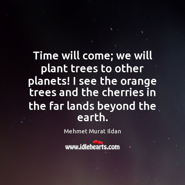 Image, Time will come; we will plant trees to other planets! I see