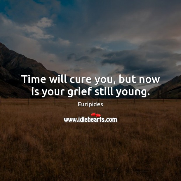 Time will cure you, but now is your grief still young. Image
