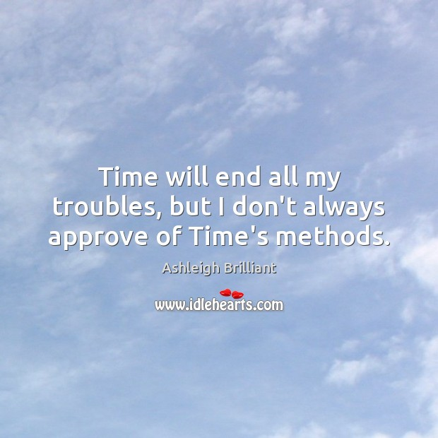 Time will end all my troubles, but I don't always approve of Time's methods. Ashleigh Brilliant Picture Quote