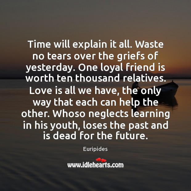 Time will explain it all. Waste no tears over the griefs of Image