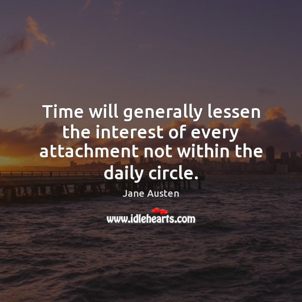 Time will generally lessen the interest of every attachment not within the daily circle. Jane Austen Picture Quote