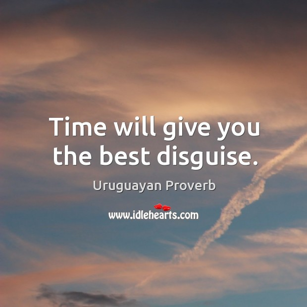 Time will give you the best disguise. Uruguayan Proverbs Image