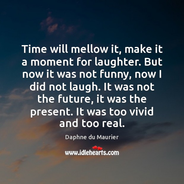 Image, Time will mellow it, make it a moment for laughter. But now
