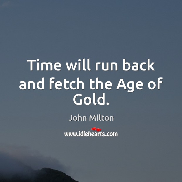 Time will run back and fetch the Age of Gold. John Milton Picture Quote