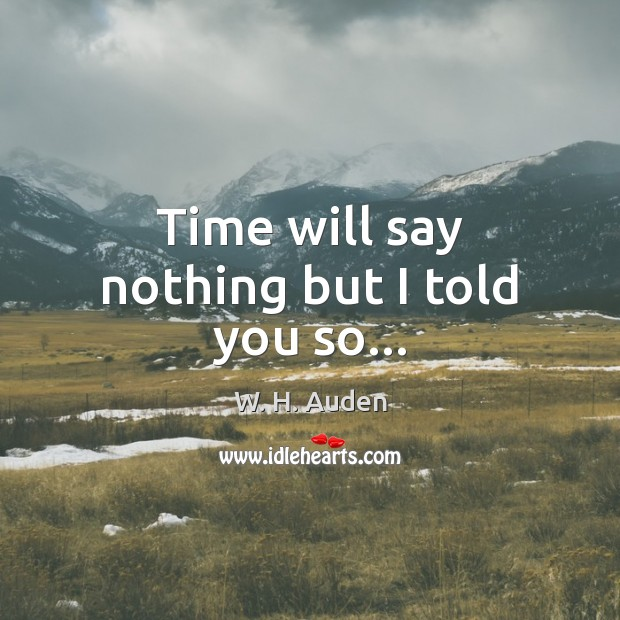 Time will say nothing but I told you so… Image