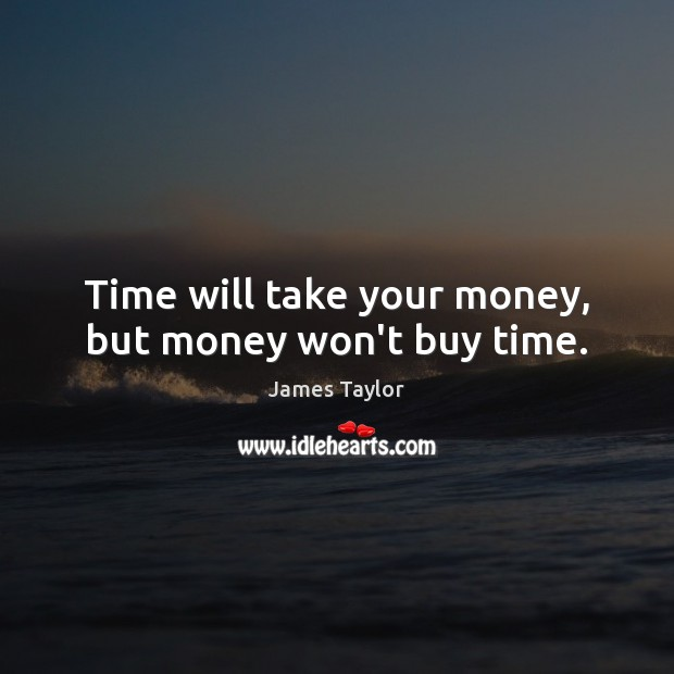 Time will take your money, but money won't buy time. James Taylor Picture Quote