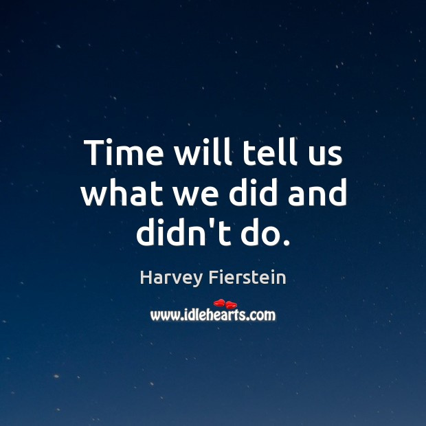Time will tell us what we did and didn't do. Harvey Fierstein Picture Quote