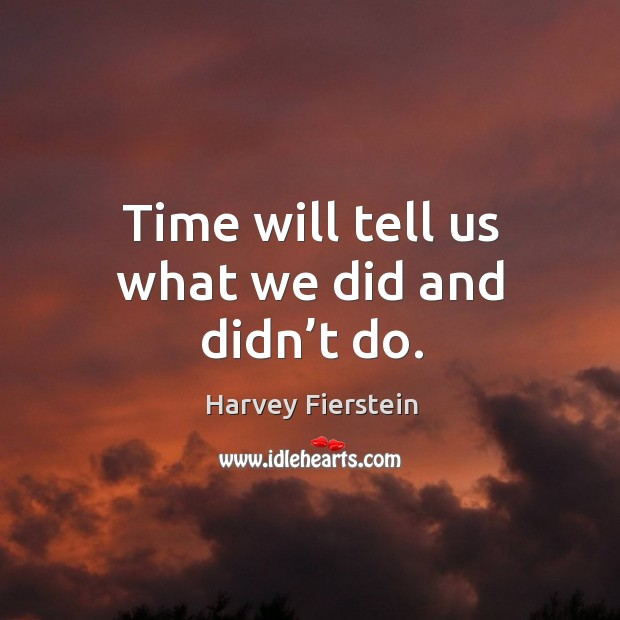 Time will tell us what we did and didn't do. Image