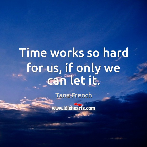 Time works so hard for us, if only we can let it. Tana French Picture Quote
