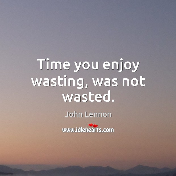 Image, Time you enjoy wasting, was not wasted.
