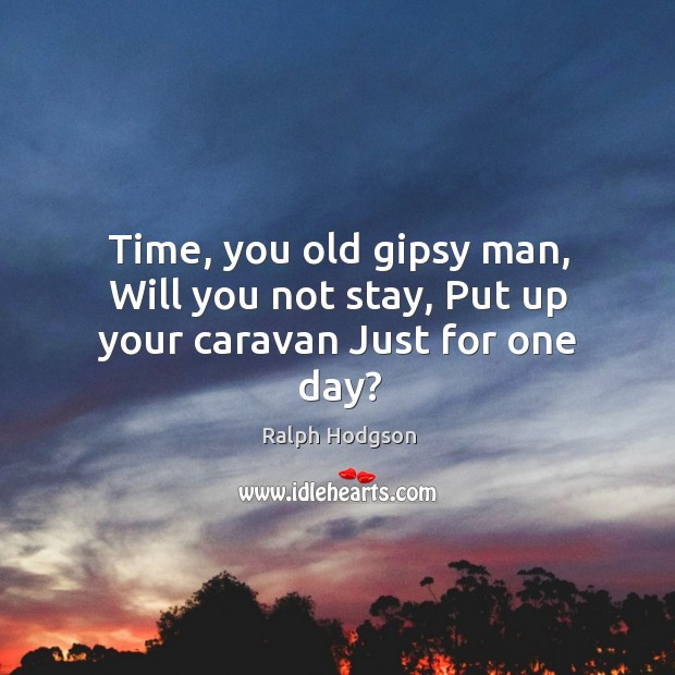 Time, you old gipsy man, Will you not stay, Put up your caravan Just for one day? Image
