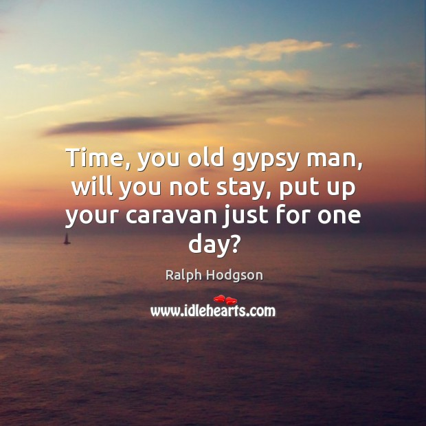 Time, you old gypsy man, will you not stay, put up your caravan just for one day? Ralph Hodgson Picture Quote