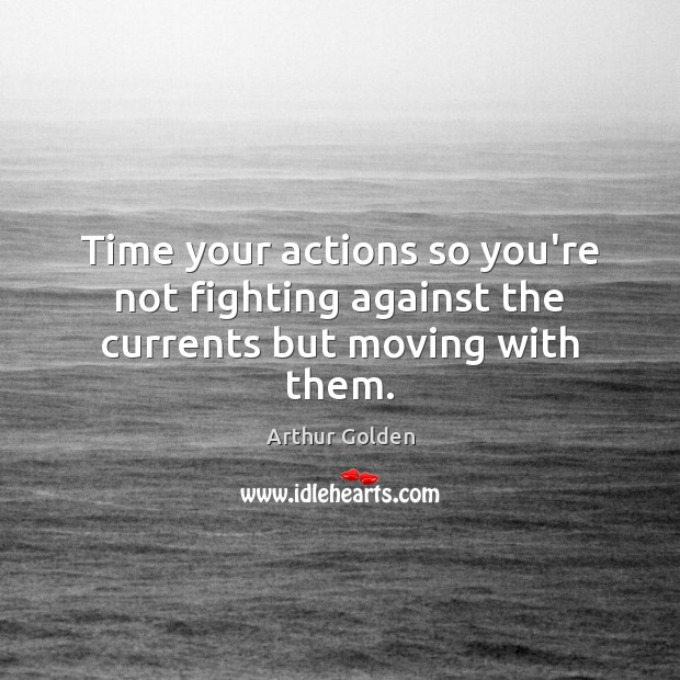 Time your actions so you're not fighting against the currents but moving with them. Arthur Golden Picture Quote