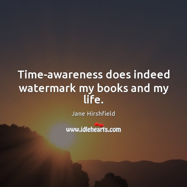 Image, Time-awareness does indeed watermark my books and my life.