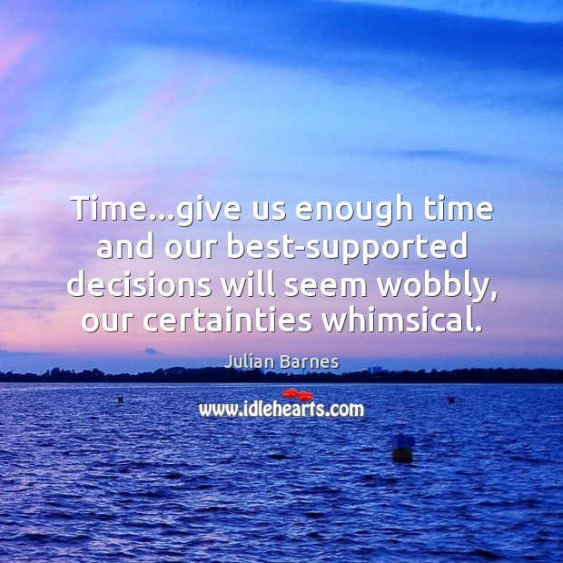 Time…give us enough time and our best-supported decisions will seem wobbly, Image