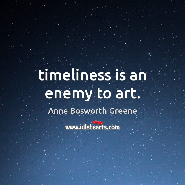 Image, Timeliness is an enemy to art.