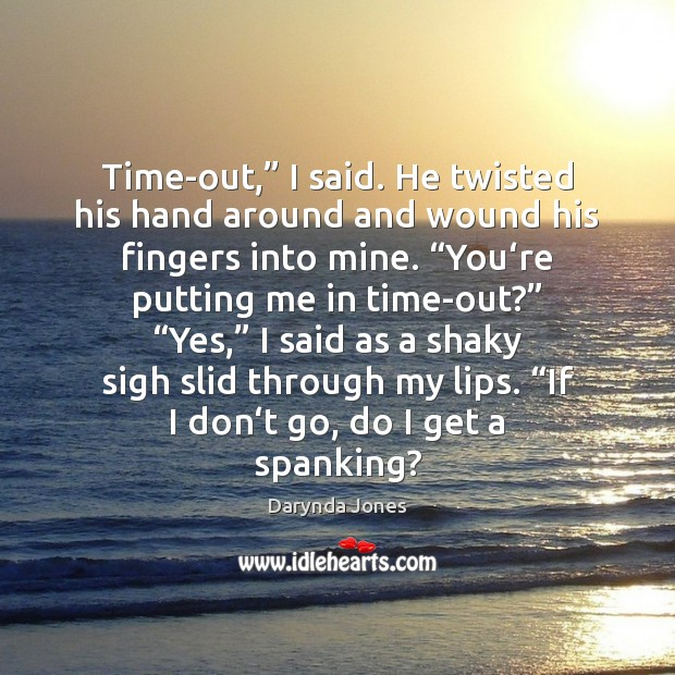"Time-out,"" I said. He twisted his hand around and wound his fingers Image"