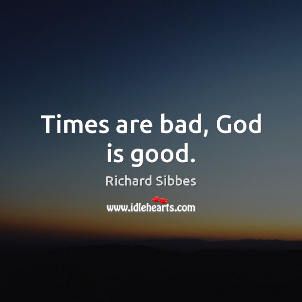 Times are bad, God is good. God is Good Quotes Image