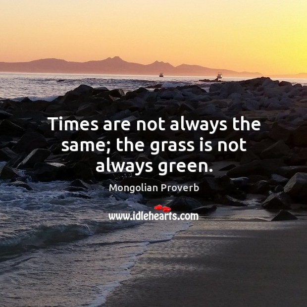 Times are not always the same; the grass is not always green. Mongolian Proverbs Image