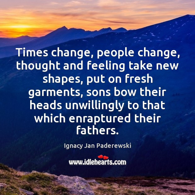 Times change, people change, thought and feeling take new shapes, put on Image