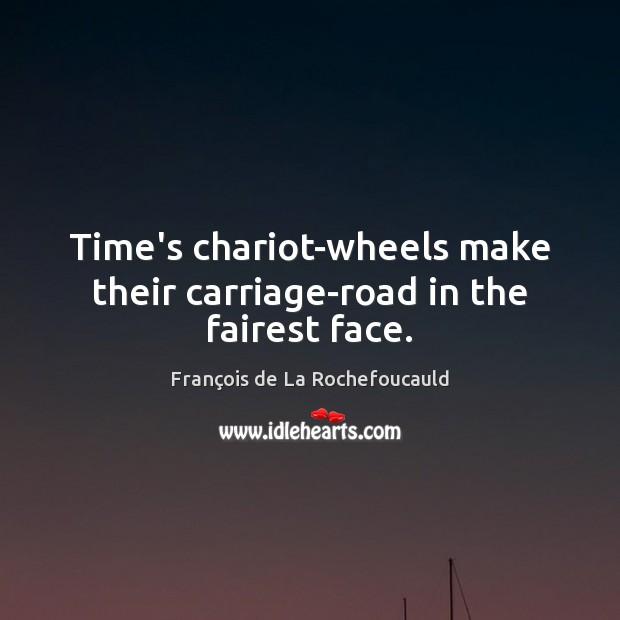 Time's chariot-wheels make their carriage-road in the fairest face. François de La Rochefoucauld Picture Quote
