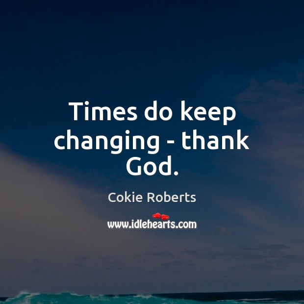 Times do keep changing – thank God. Cokie Roberts Picture Quote