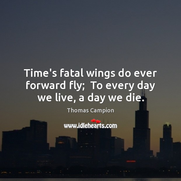 Time's fatal wings do ever forward fly;  To every day we live, a day we die. Image