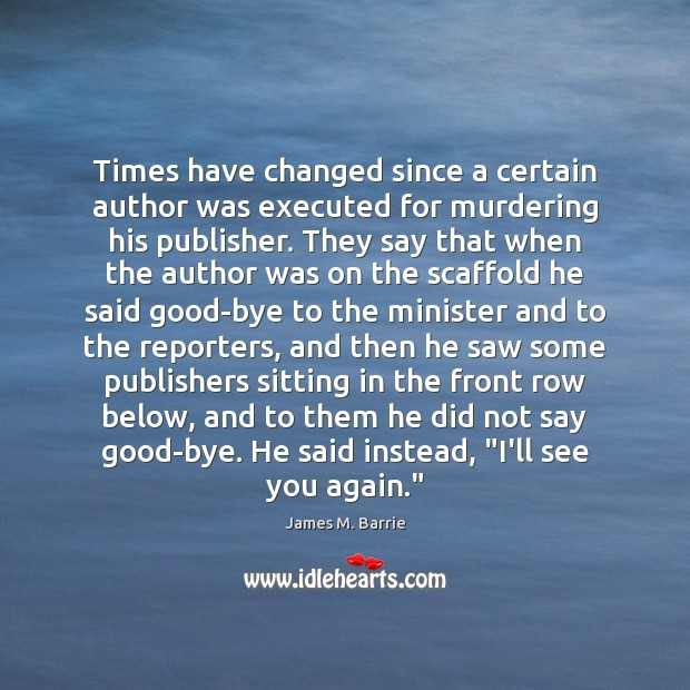 Times have changed since a certain author was executed for murdering his James M. Barrie Picture Quote