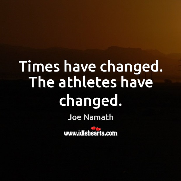 Times have changed. The athletes have changed. Joe Namath Picture Quote