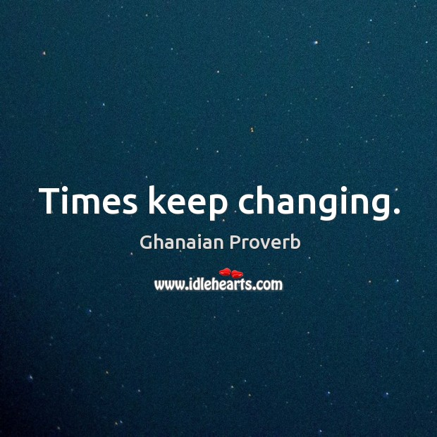 Times keep changing. Ghanaian Proverbs Image