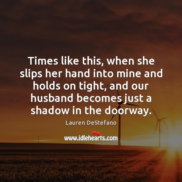 Times like this, when she slips her hand into mine and holds Image