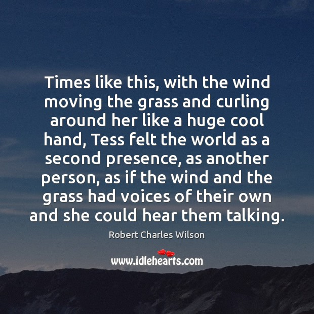 Times like this, with the wind moving the grass and curling around Robert Charles Wilson Picture Quote