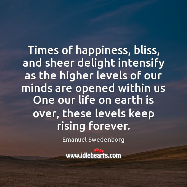 Times of happiness, bliss, and sheer delight intensify as the higher levels Emanuel Swedenborg Picture Quote