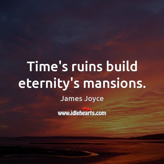 Time's ruins build eternity's mansions. Image