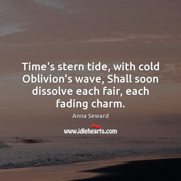 Image, Time's stern tide, with cold Oblivion's wave, Shall soon dissolve each fair,