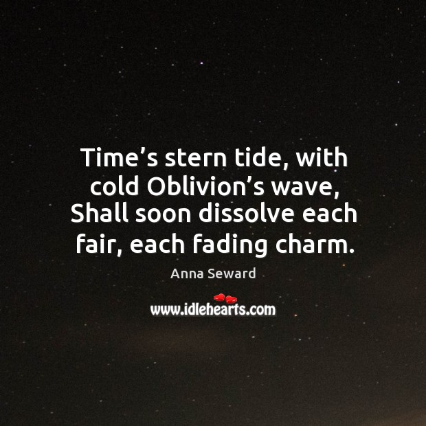 Image, Time's stern tide, with cold oblivion's wave, shall soon dissolve each fair, each fading charm.